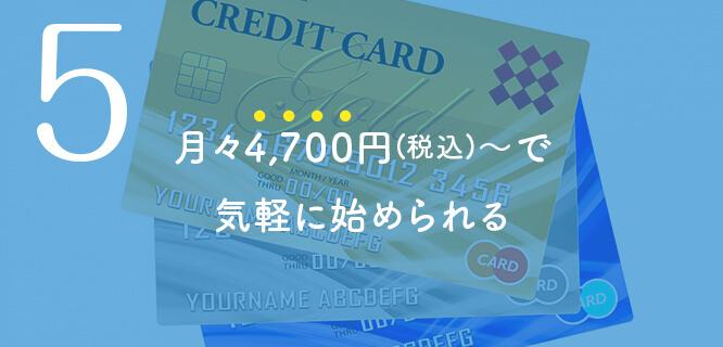 4,700円(税込)~で気軽に始められる